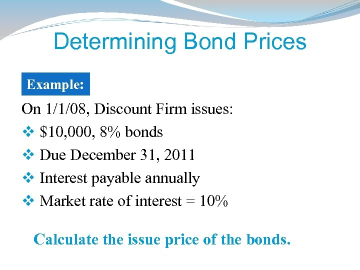 Determining Bond Prices Example: On 1/1/08, Discount Firm issues: v $10, 000, 8% bonds