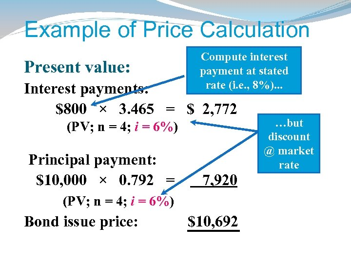 Example of Price Calculation Present value: Compute interest payment at stated rate (i. e.