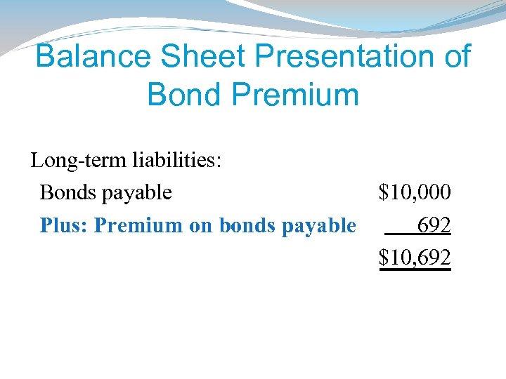 Balance Sheet Presentation of Bond Premium Long-term liabilities: Bonds payable $10, 000 Plus: Premium
