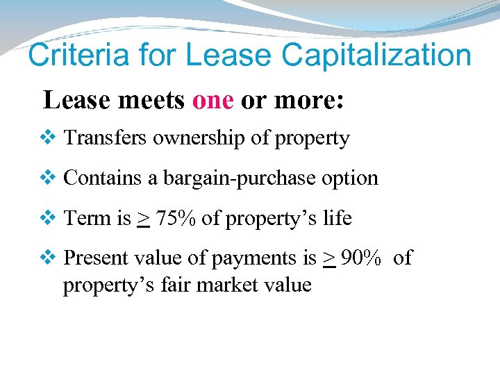 Criteria for Lease Capitalization Lease meets one or more: v Transfers ownership of property