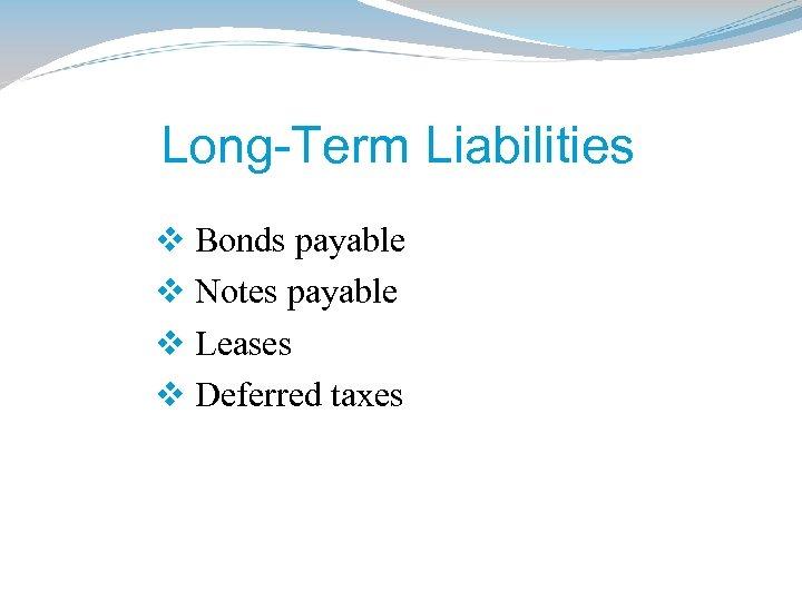 Long-Term Liabilities v Bonds payable v Notes payable v Leases v Deferred taxes