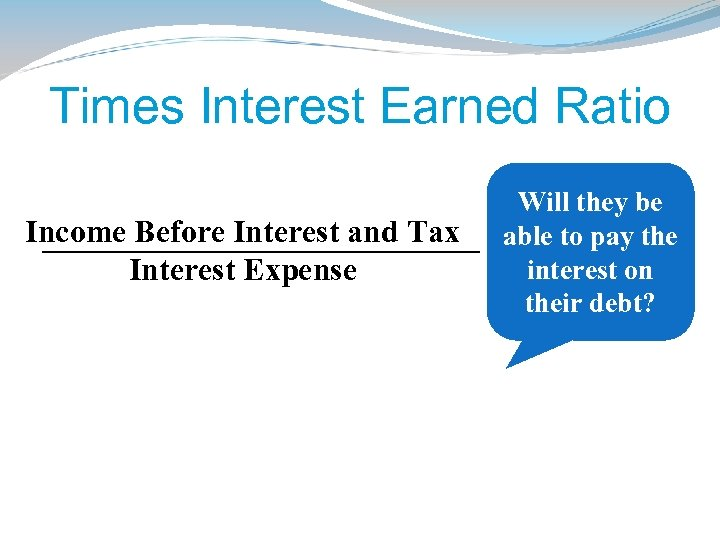 Times Interest Earned Ratio Income Before Interest and Tax Interest Expense Will they be