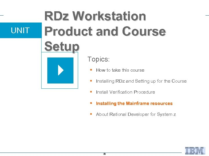 UNIT RDz Workstation Product and Course Setup Topics: § How to take this course