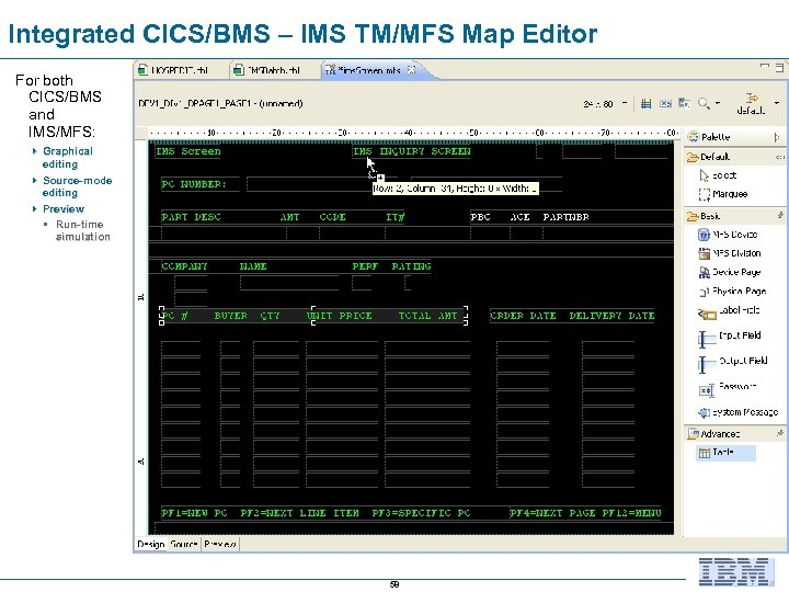 Integrated CICS/BMS – IMS TM/MFS Map Editor For both CICS/BMS and IMS/MFS: 4 Graphical