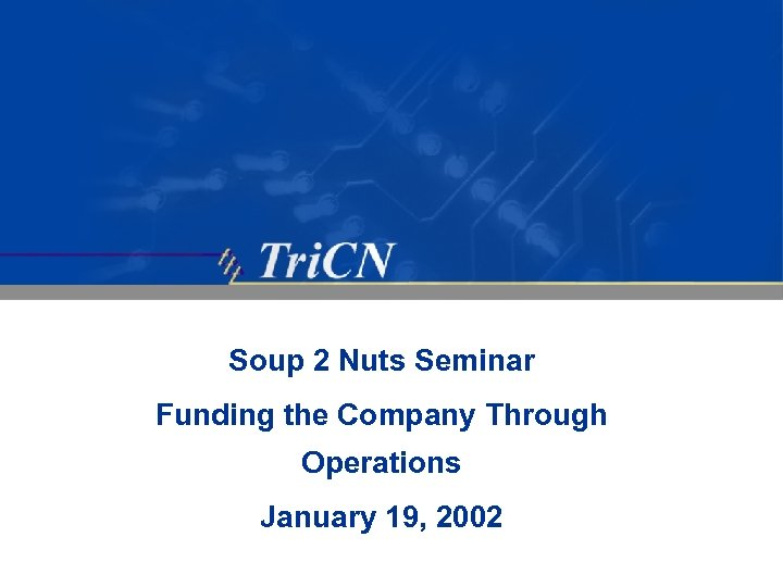 Soup 2 Nuts Seminar Funding the Company Through Operations January 19, 2002