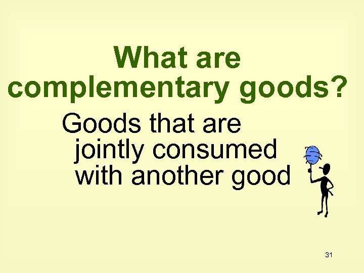 What are complementary goods? Goods that are jointly consumed with another good 31
