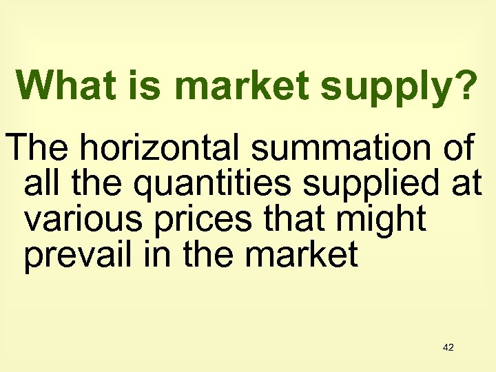 What is market supply? The horizontal summation of all the quantities supplied at various