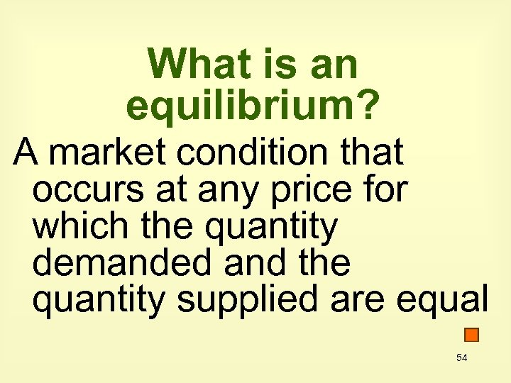 What is an equilibrium? A market condition that occurs at any price for which