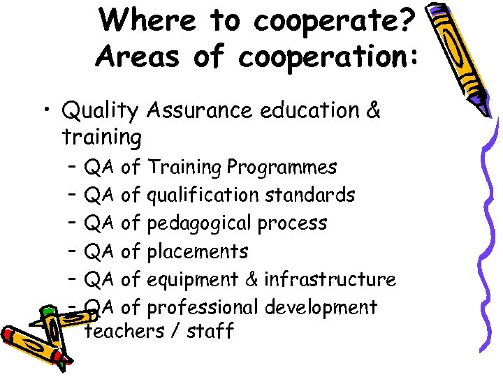 Where to cooperate? Areas of cooperation: • Quality Assurance education & training – –