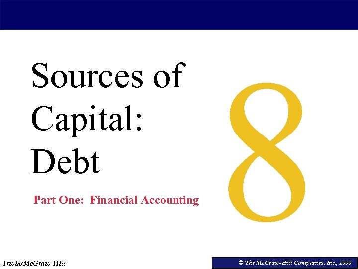 Sources of Capital: Debt Part One: Financial Accounting Irwin/Mc. Graw-Hill 8 © The Mc.