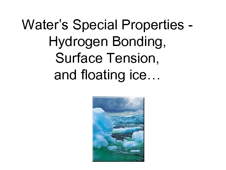 Water's Special Properties Hydrogen Bonding, Surface Tension, and floating ice…