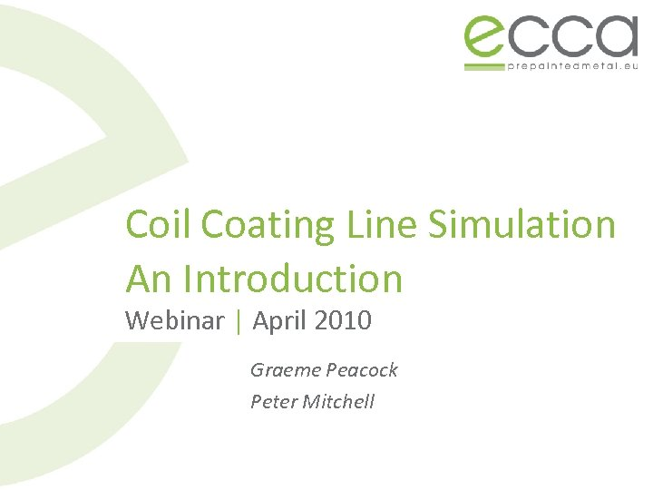 Coil Coating Line Simulation An Introduction Webinar | April 2010 Graeme Peacock Peter Mitchell
