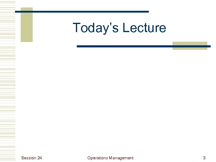 Today's Lecture Session 24 Operations Management 3