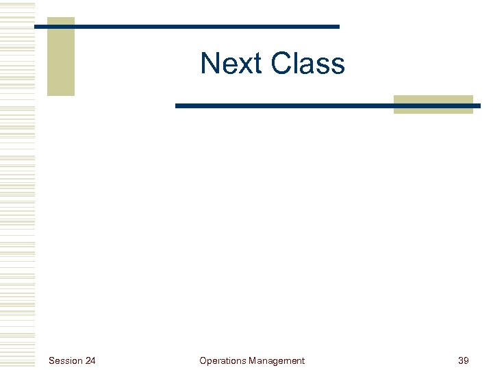 Next Class Session 24 Operations Management 39
