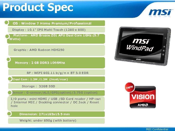 "Product Spec OS : Window 7 Home Premium/Professional Display : 10. 1"" IPS Multi"