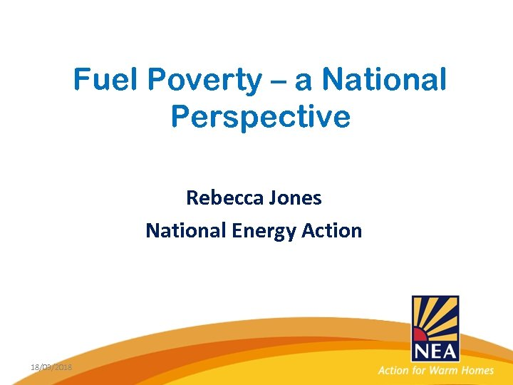 Fuel Poverty – a National Perspective Rebecca Jones National Energy Action 18/03/2018