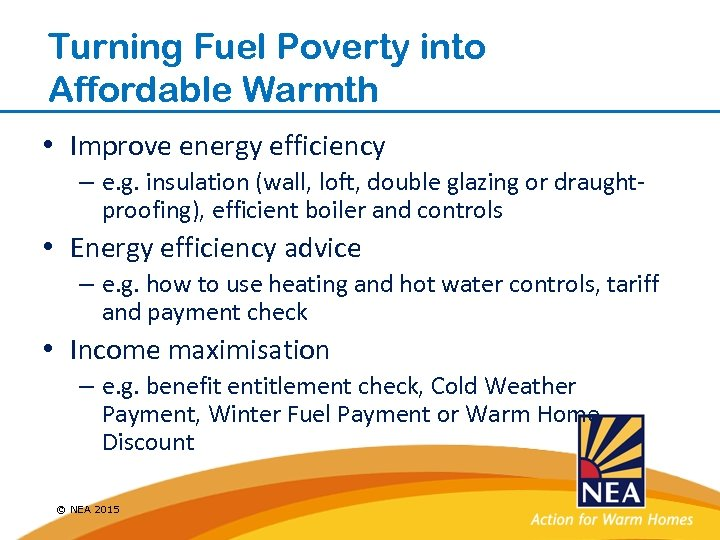 Turning Fuel Poverty into Affordable Warmth • Improve energy efficiency – e. g. insulation