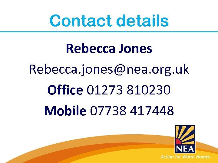 Contact details Rebecca Jones Rebecca. jones@nea. org. uk Office 01273 810230 Mobile 07738 417448