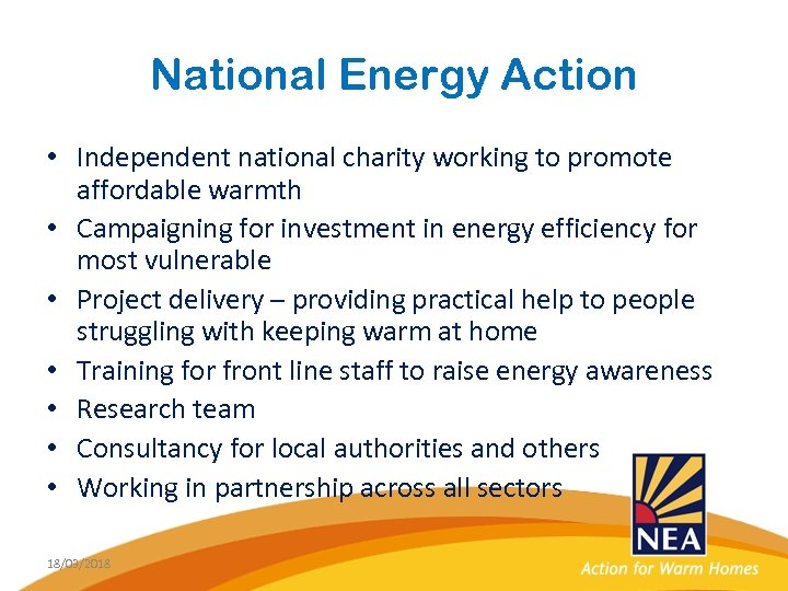 National Energy Action • Independent national charity working to promote affordable warmth • Campaigning