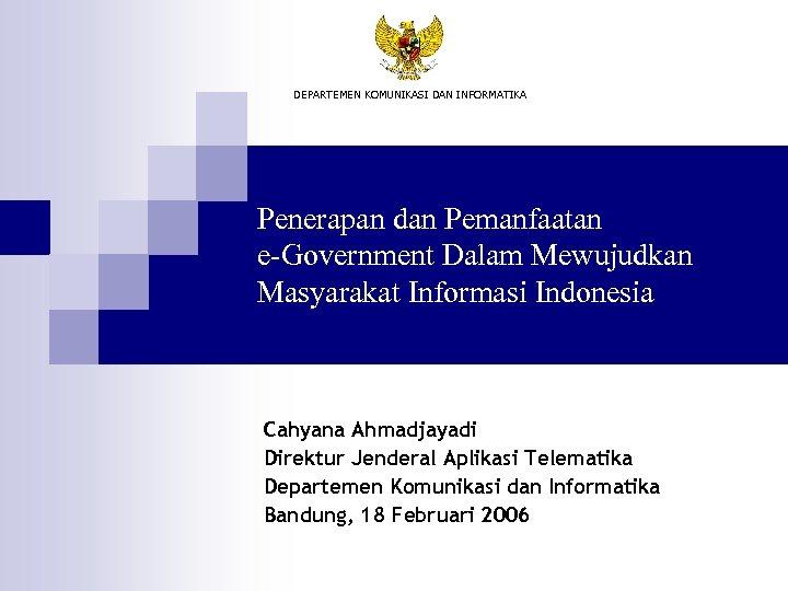 DEPARTEMEN KOMUNIKASI DAN INFORMATIKA Penerapan dan Pemanfaatan e-Government Dalam Mewujudkan Masyarakat Informasi Indonesia Cahyana