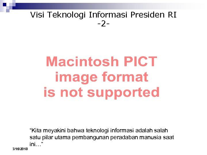 """Visi Teknologi Informasi Presiden RI -2 - 3/16/2018 """"Kita meyakini bahwa teknologi informasi adalah"""