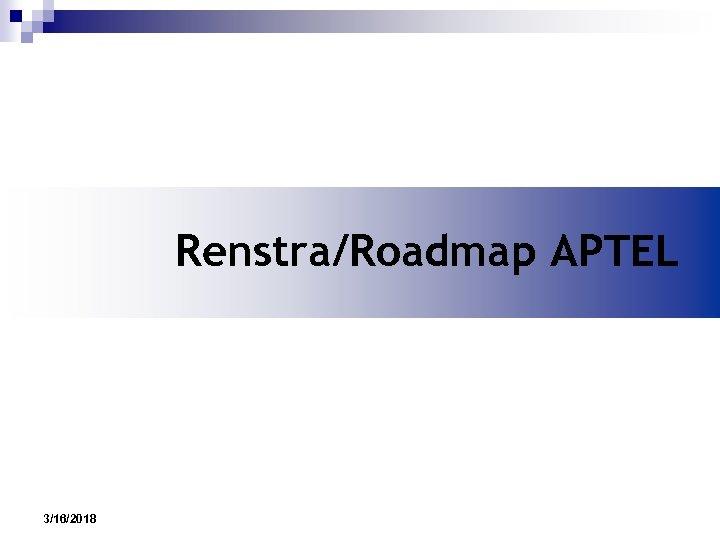 Renstra/Roadmap APTEL 3/16/2018