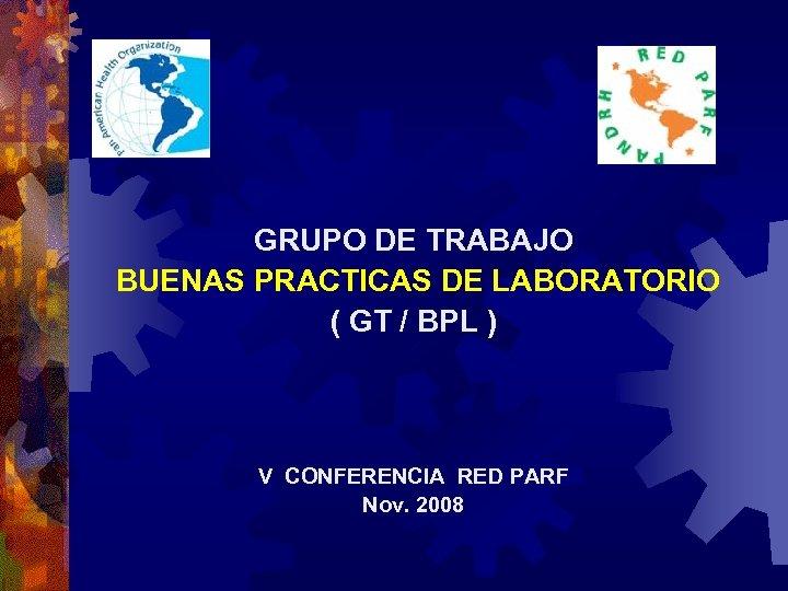 GRUPO DE TRABAJO BUENAS PRACTICAS DE LABORATORIO ( GT / BPL ) V