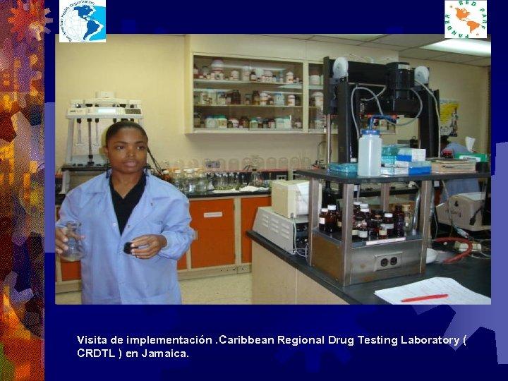 Visita de implementación. Caribbean Regional Drug Testing Laboratory ( CRDTL ) en Jamaica.