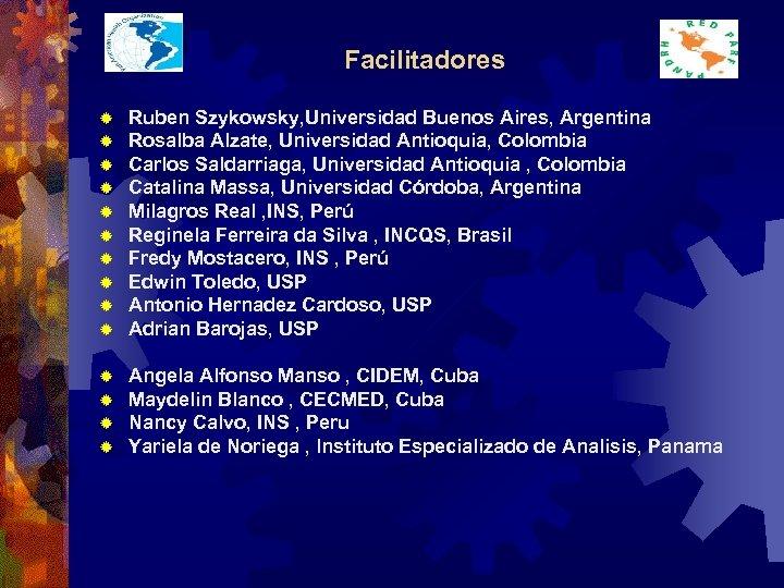 Facilitadores ® ® ® ® ® Ruben Szykowsky, Universidad Buenos Aires, Argentina Rosalba Alzate,