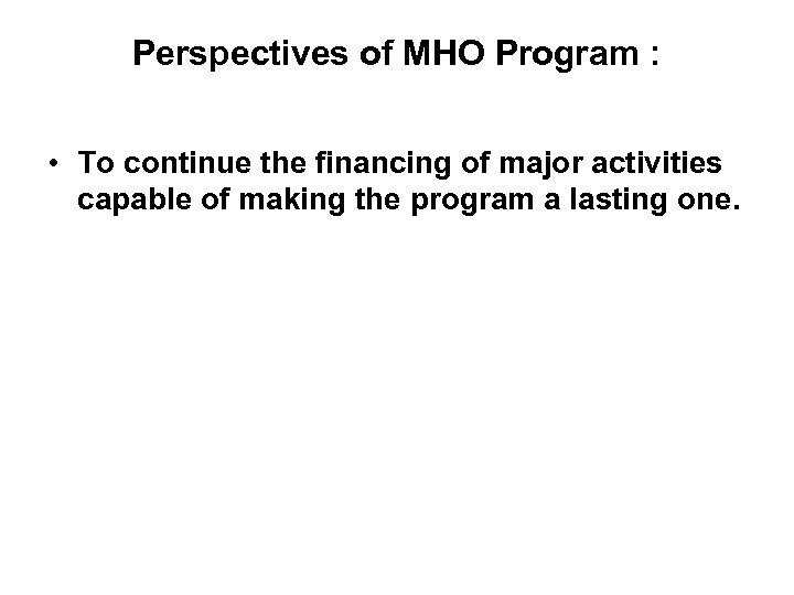 Perspectives of MHO Program : • To continue the financing of major activities capable