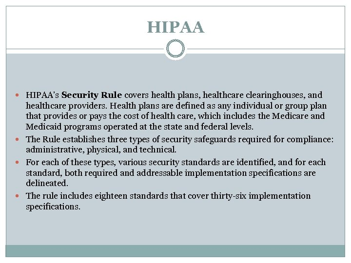 HIPAA HIPAA's Security Rule covers health plans, healthcare clearinghouses, and healthcare providers. Health plans