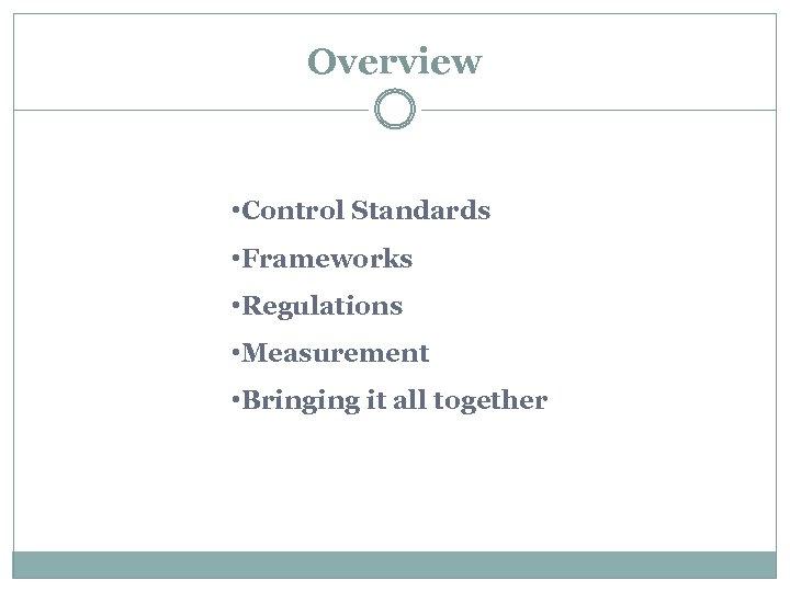 Overview • Control Standards • Frameworks • Regulations • Measurement • Bringing it all