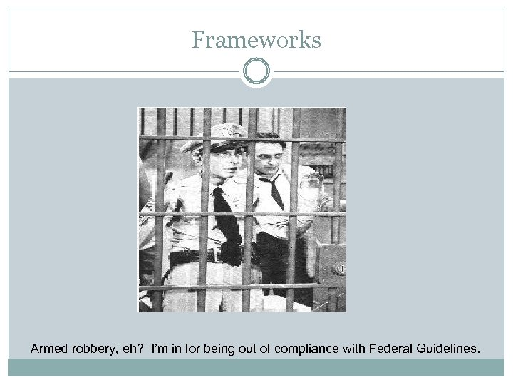 Frameworks Armed robbery, eh? I'm in for being out of compliance with Federal Guidelines.