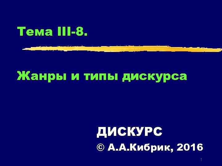 Тема III-8. Жанры и типы дискурса ДИСКУРС © А. А. Кибрик, 2016 1
