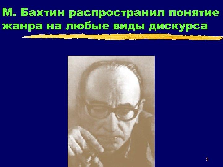 М. Бахтин распространил понятие жанра на любые виды дискурса 3
