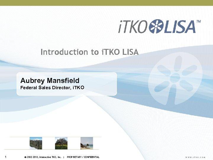 Introduction to i. TKO LISA Aubrey Mansfield Federal Sales Director, i. TKO 1 ©