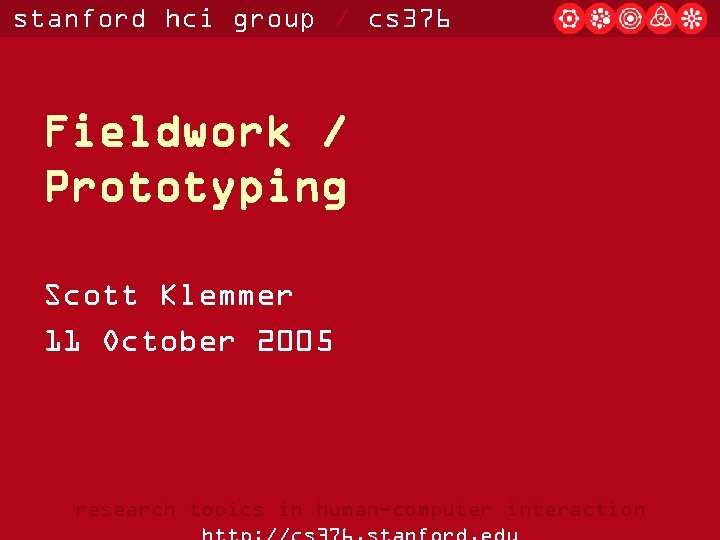 stanford hci group / cs 376 Fieldwork / Prototyping Scott Klemmer 11 October 2005