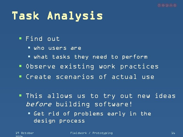 Task Analysis § Find out § who users are § what tasks they need