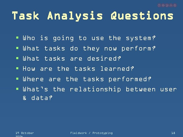 Task Analysis Questions § § § Who is going to use the system? What