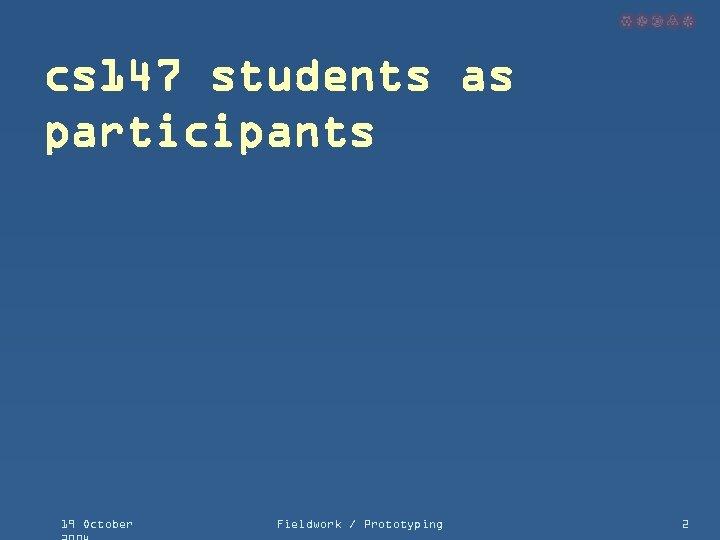 cs 147 students as participants 19 October Fieldwork / Prototyping 2