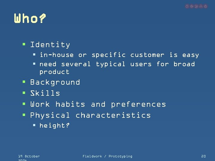 Who? § Identity § in-house or specific customer is easy § need several typical
