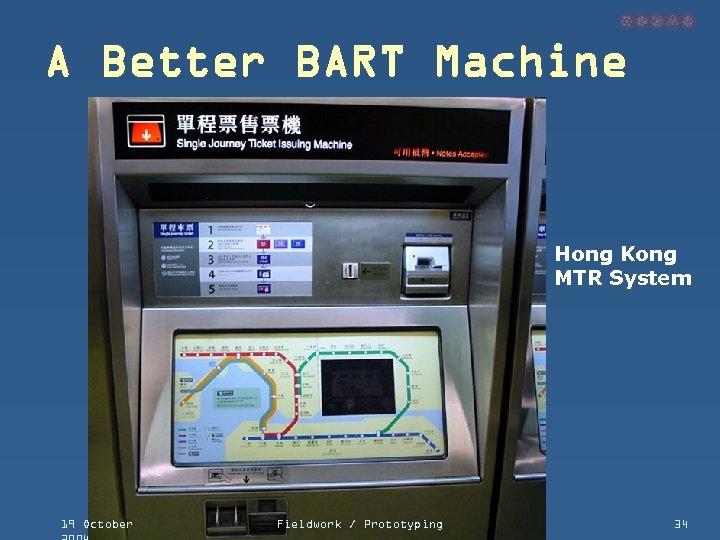 A Better BART Machine Hong Kong MTR System 19 October Fieldwork / Prototyping 34