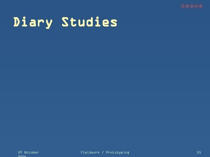 Diary Studies 19 October Fieldwork / Prototyping 35