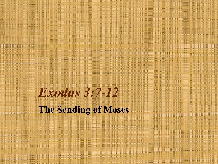 Exodus 3: 7 -12 The Sending of Moses