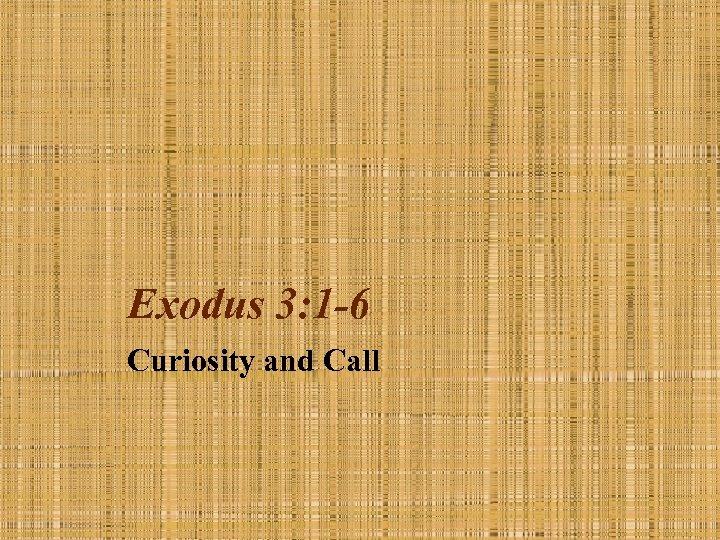 Exodus 3: 1 -6 Curiosity and Call