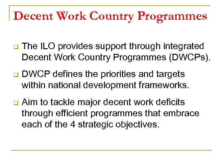 Decent Work Country Programmes q The ILO provides support through integrated Decent Work Country
