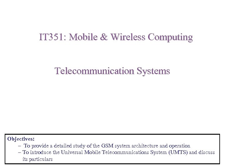 IT 351: Mobile & Wireless Computing Telecommunication Systems Objectives: – To provide a detailed