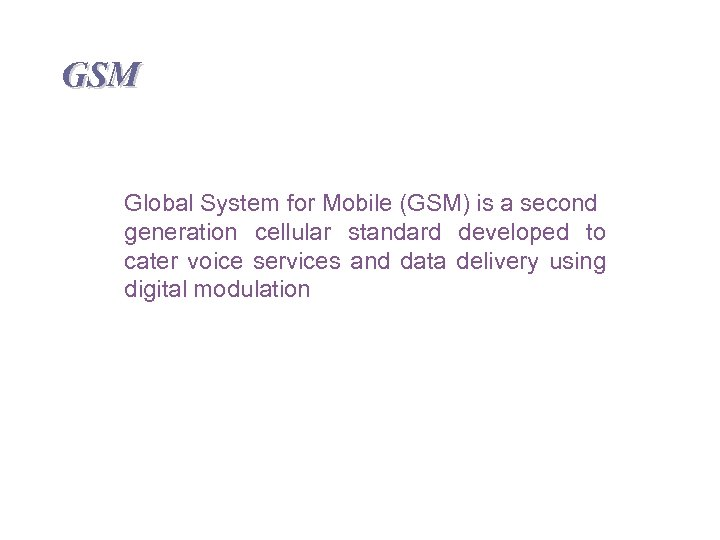 GSM Global System for Mobile (GSM) is a second generation cellular standard developed to