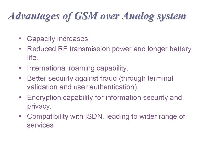 Advantages of GSM over Analog system • Capacity increases • Reduced RF transmission power