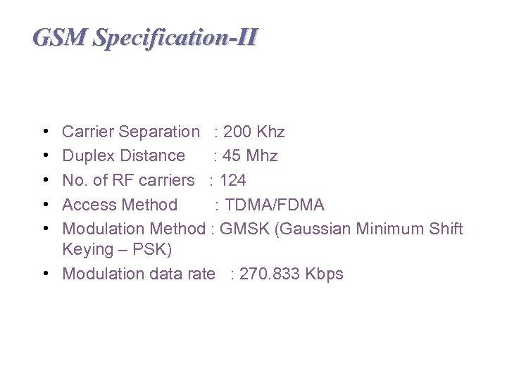GSM Specification-II • • • Carrier Separation : 200 Khz Duplex Distance : 45